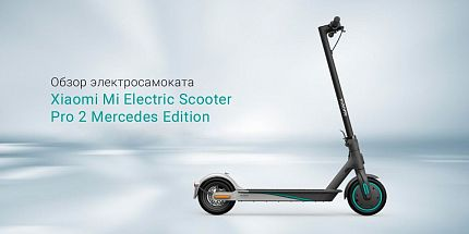 Обзор нового Xiaomi Mi Electric Scooter Pro 2 Mercedes Edition: «Мерседес» в линейке электросамокатов